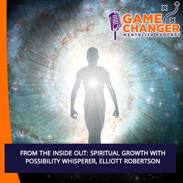 From The Inside Out: Spiritual Growth With Possibility Whisperer, Elliott Robertson