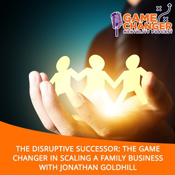 The Disruptive Successor: The Game Changer In Scaling A Family Business With Jonathan Goldhill