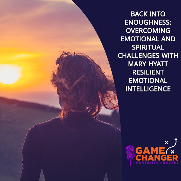 Back Into Enoughness: Overcoming Emotional And Spiritual Challenges With Mary Hyatt Resilient Emotional Intelligence