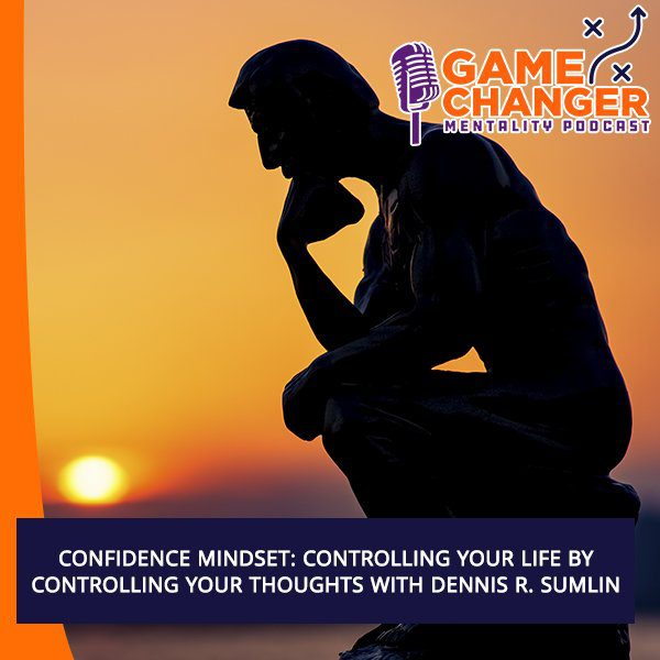 Confidence Mindset: Controlling Your Life By Controlling Your Thoughts With Dennis R. Sumlin
