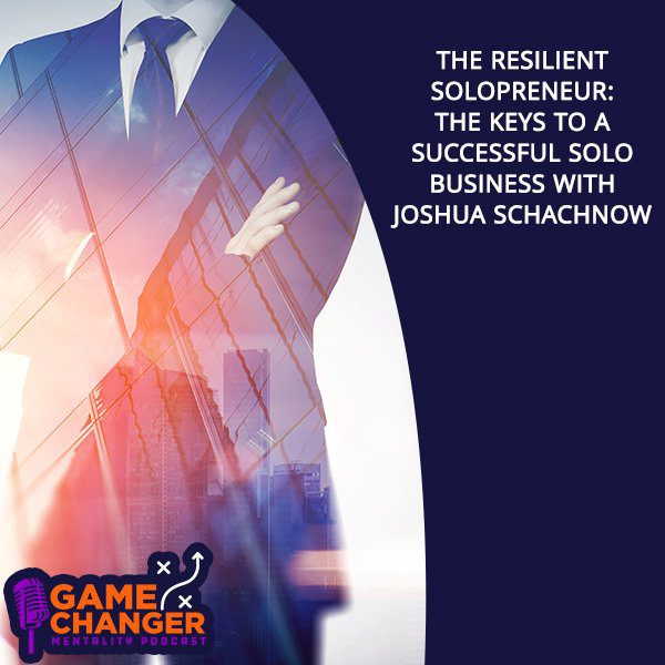 The Resilient Solopreneur: The Keys To A Successful Solo Business With Joshua Schachnow