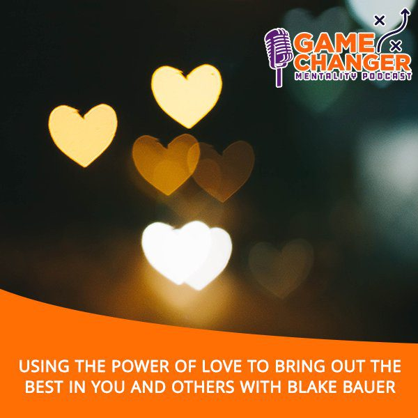 Using The Power Of Love To Bring Out The Best In You And Others With Blake Bauer