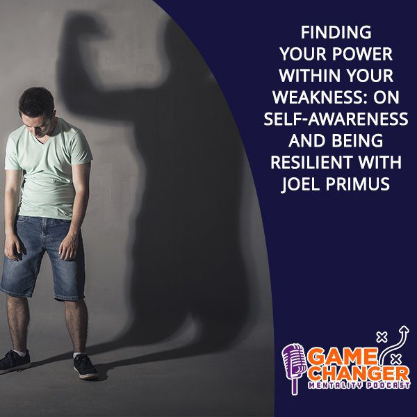 Finding Your Power Within Your Weakness: On Self-Awareness And Being Resilient With Joel Primus