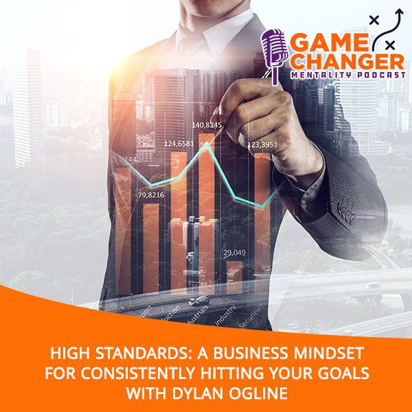 High Standards: A Business Mindset For Consistently Hitting Your Goals With Dylan Ogline