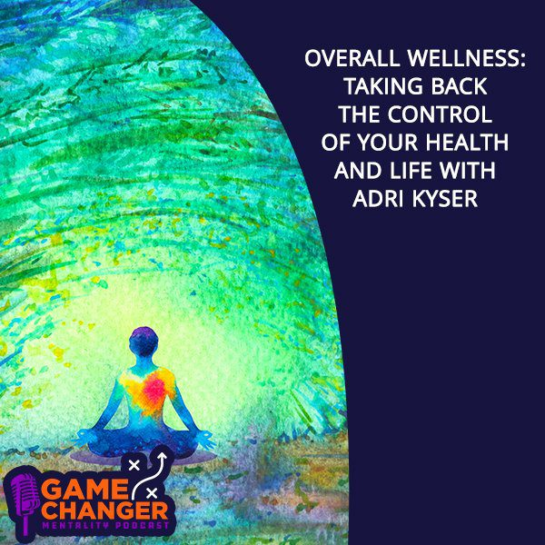 Overall Wellness: Taking Back The Control Of Your Health And Life With Adri Kyser