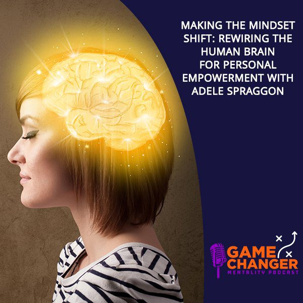 Making The Mindset Shift: Rewiring The Human Brain For Personal Empowerment With Adele Spraggon