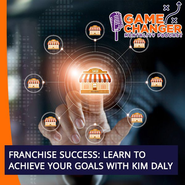 Franchise Success: Learn To Achieve Your Goals With Kim Daly