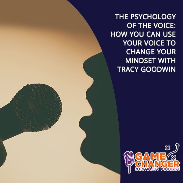The Psychology Of The Voice: How You Can Use Your Voice To Change Your Mindset With Tracy Goodwin