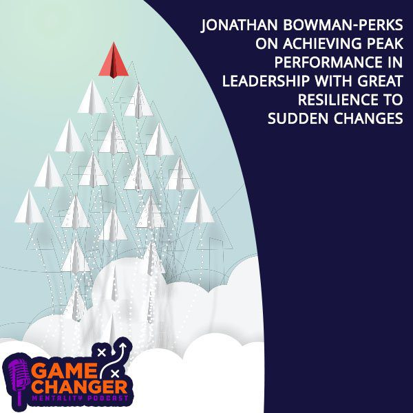Jonathan Bowman-Perks On Achieving Peak Performance In Leadership With Great Resilience To Sudden Changes
