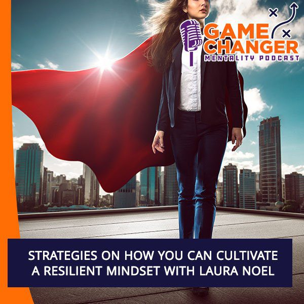 Strategies On How You Can Cultivate A Resilient Mindset With Laura Noel