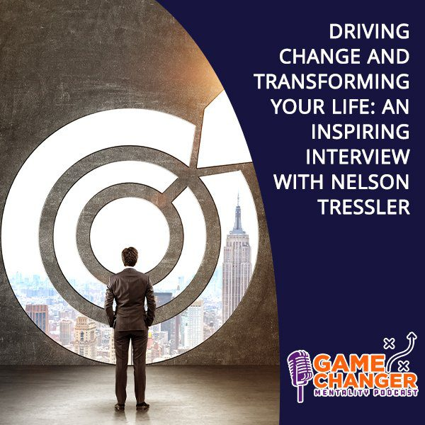Driving Change And Transforming Your Life: An Inspiring Interview With Nelson Tressler