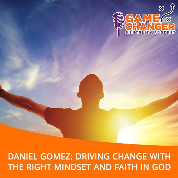 Daniel Gomez: Driving Change With The Right Mindset And Faith In God