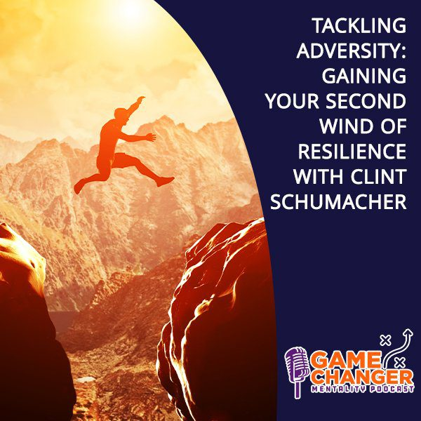 Tackling Adversity: Gaining Your Second Wind Of Resilience With Clint Schumacher