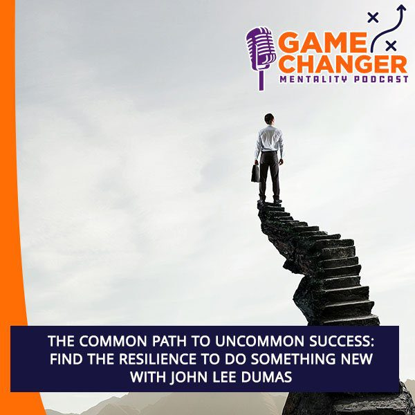 The Common Path To Uncommon Success: Find The Resilience To Do Something New With John Lee Dumas