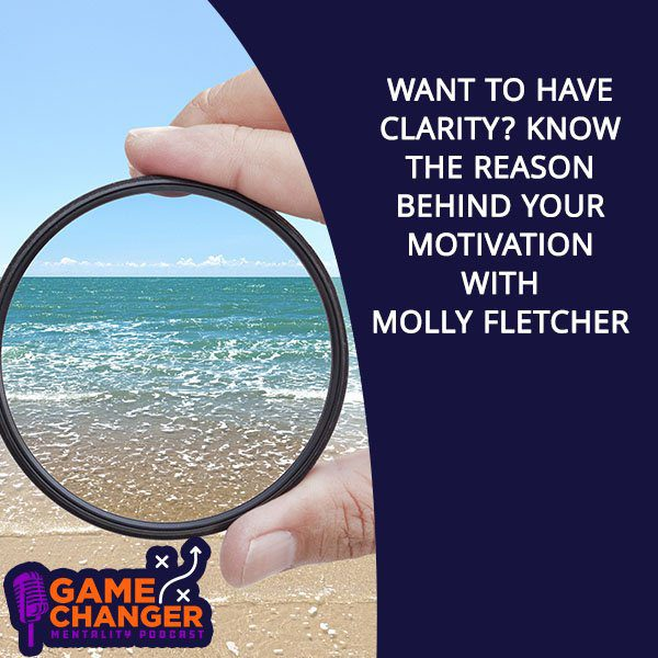 Want To Have Clarity? Know The Reason Behind Your Motivation With Molly Fletcher