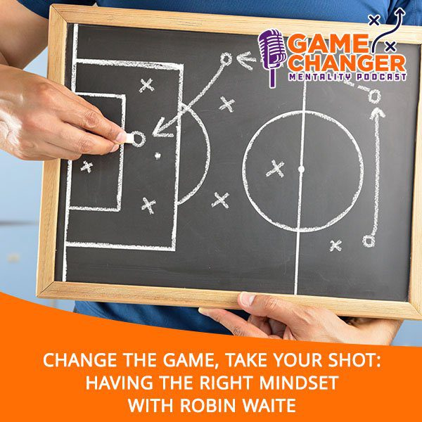 Change The Game, Take Your Shot: Having The Right Mindset With Robin Waite